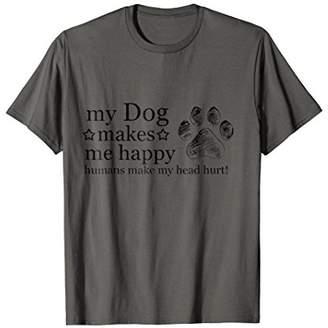 My Dog Makes Me Happy Humans Make My Head Hurt T-shirt