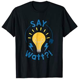 Say What Watt - Funny Science T-Shirt for Teachers
