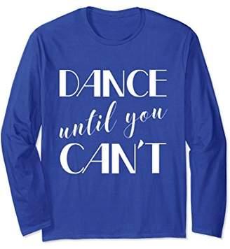 Dance Til You Can't Ballet Jazz Tap Dancer Long Sleeve
