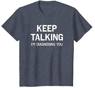 Keep Talking I'm Diagnosing You Shirt Funny Sarcastic Humor