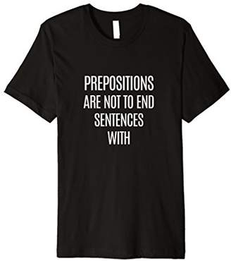 Prepositions are not to End Sentences With Grammar Shirt