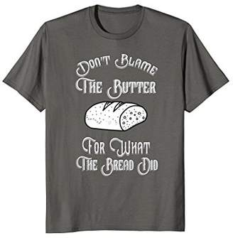 """Butter Shoes """"Don't Blame for What Bread Did"""" Low Carb Tee Shirt"""