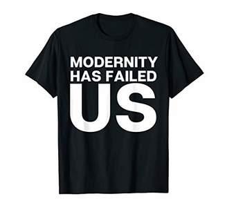 Modernity Has Failed Us T-Shirt