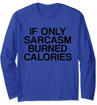 If Only Sarcasm Burned Calories Sarcastic Long Sleeve
