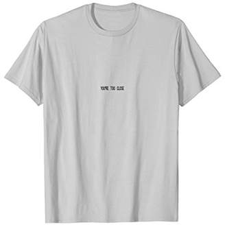 YOUR TOO CLOSE T-SHIRT Personal Space Tee shirts