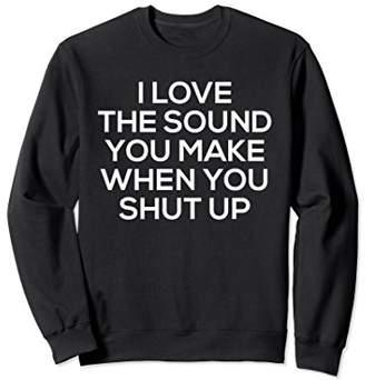 I Love The Sound You Make Shut Up Sweatshirt