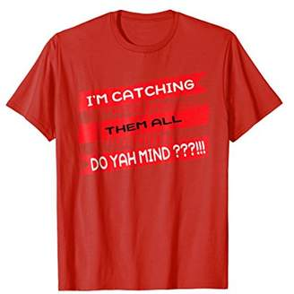 Catching Them All Do Yah Mind. Gaming Collecting Tee Shirt