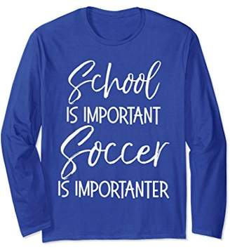 School is Important Soccer is Importanter Long Sleeve Shirt