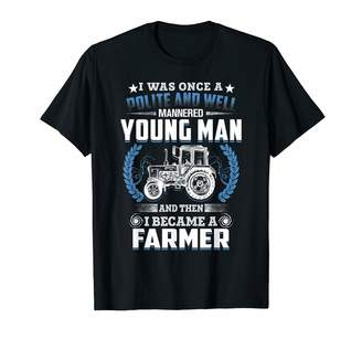 Nq Farmer Funny Gift Once A Polite Well Mannered Young Man Then I Became A Farmer T-Shirt