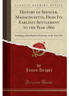 James Draper History of Spencer, Massachusetts, from Its Earliest Settlement to the Year 1860 : Including a Brief Sketch of Leicester, to the Year 1753 (Classic Reprint)
