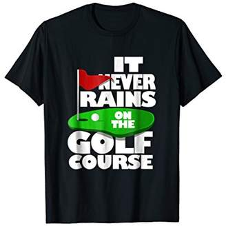 Never Rains On The Golf Course Funny T-shirt