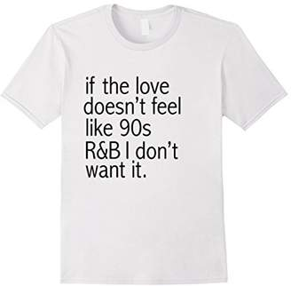 Funny If The Love Doesn't Feel Like 90's R&B T-Shirt