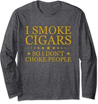 I Smoke Cigars So I Don't Choke People Long Sleeve T-Shirts
