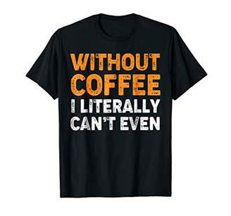 Without Coffee I Literally Can't Even TShirt Coffee Lover
