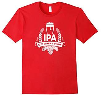 IPA Lot When I Drink Funny Beer Drinking Brewing T-Shirt