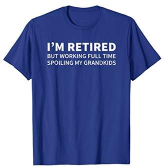 Retired But Working Full Time Spoiling My Grandkids T-Shirt