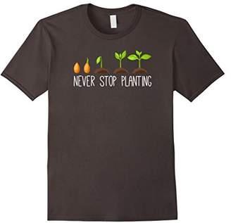 Never stop Planting - Funny Gardening Gardeners T-Shirt