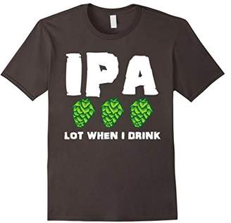 IPA Lot When I Drink Funny Drinking Shirt | Craft Beer