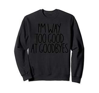 I'm Way Too Good At Goodbyes Sweatshirt