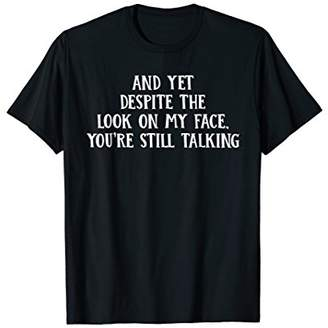And Yet You're Still Talking T-Shirt - Stop Talking T Shirt