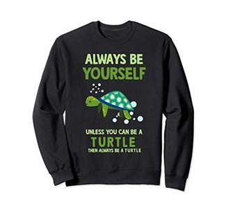 Always Be Yourself Unless You Can Be A Turtle Sweatshirt