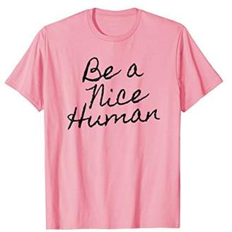 BE A NICE HUMAN Fun Inspire Inspirational Motivate T-Shirt