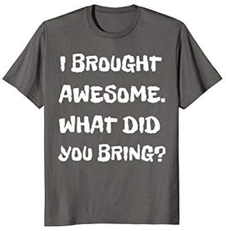 I Brought Awesome Funny Fun Cool Shirt Joke Quote T-Shirt