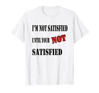 I Am Not Satisfied Until Your Not Satisfied Shirt Men Women