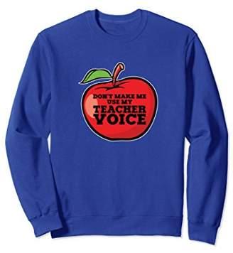 Dont Make Me Use My Teacher Voice Sweatshirt