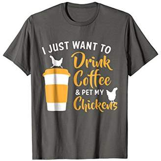 I Just Want Drink Coffee & Pet My Chickens Shirt