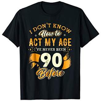 Don't Know How To Act My Age 90 Year Old 90th Birthday Shirt