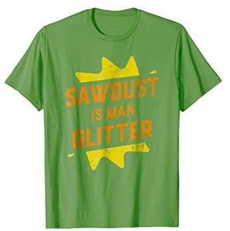 Sawdust Is Man Glitter Funny Woodworker Lumberjack T-Shirt