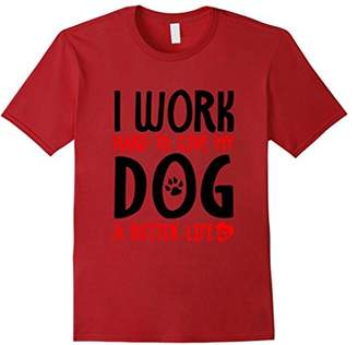 I Work Hard To Give My Dog A Better Life T-Shirt
