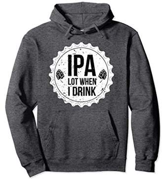 IPA Lot When I Drink Funny Beer Lover Pullover Hoodie