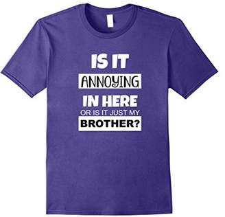Is It Annoying In Here Or Is It Just My Brother? Tshirt