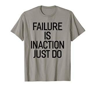 Failure Is Inaction Just Do Shirt Motivation and Goals T-Shirt