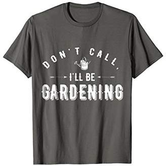 Don't Call Me I'll Be Gardening T-Shirt