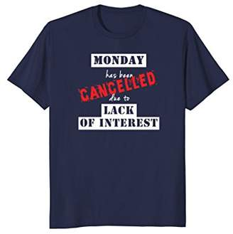 Monday Has Been Cancelled Due To Lack Of Interest T-Shirt