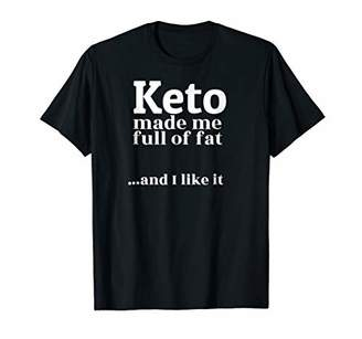 Keto Made Me Full Of Fat T-Shirt
