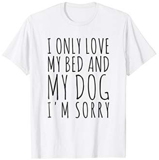 I Only Love My Bed And My Dog I'm Sorry Pet Owners T-Shirt