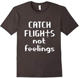 Catch Flights Not Feelings - Funny Pilot Shirt