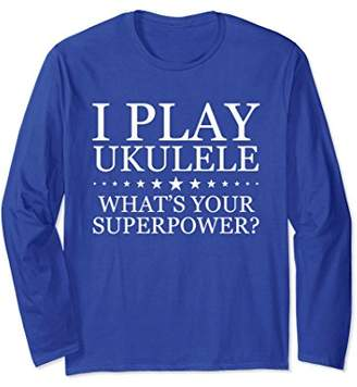 I Play Ukulele What's Your Superpower Long Sleeve T-Shirt