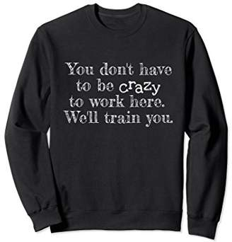 You Don't Have To Be Crazy To Work Here Sweatshirt