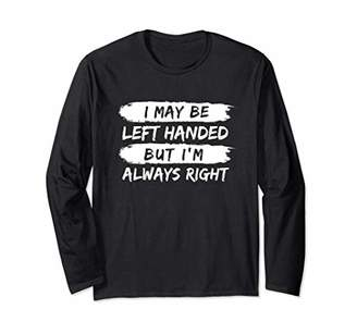 I May Be Left Handed But I'm Always Right Funny Lefty Humor Long Sleeve T-Shirt