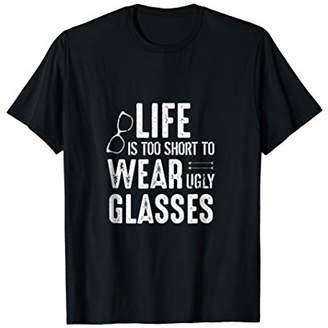 Funny Optometrist Tee Life Is Too Short To Wear Ugly Glasses