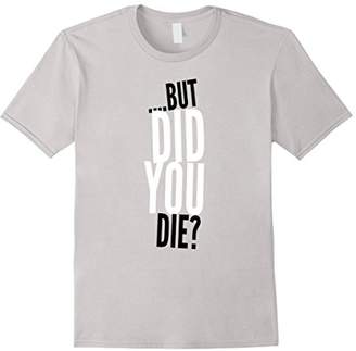 But Did You Die? Funny Sarcastic Exercise Workout Tee Shirt