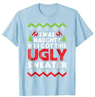 I Was Naughty So I Got This Ugly Sweater Christmas T-Shirt
