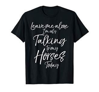 Leave me Alone I'm only Talking to my Horses Today Shirt
