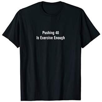 Pushing 40 is Exercise Enough T-Shirt
