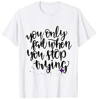 You Only Fail When You Stop Trying Shirt Motivation Hustle